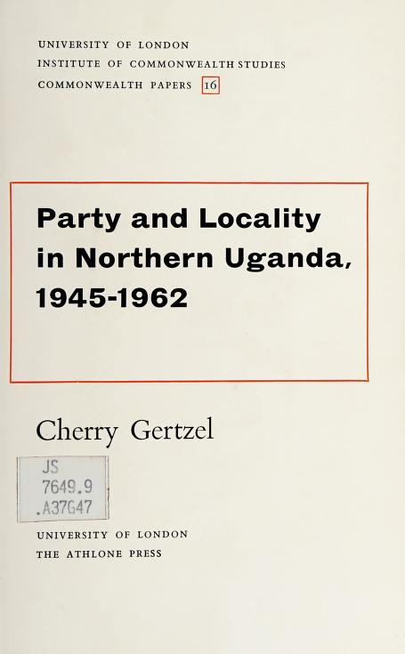 Party and locality in Northern Uganda, 1945-1962 by Cherry J. Gertzel